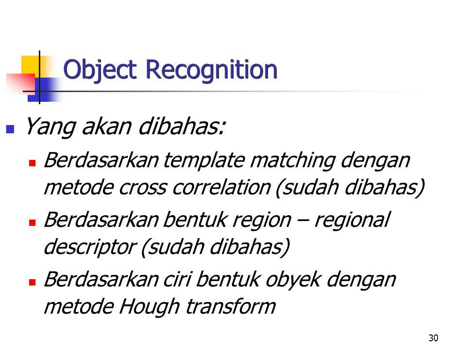 30 Object Recognition Yang akan dibahas: Berdasarkan template matching dengan metode cross correlation (sudah dibahas) Berdasarkan bentuk region – reg
