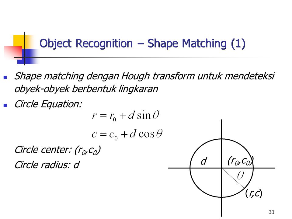 31 Object Recognition – Shape Matching (1) Shape matching dengan Hough transform untuk mendeteksi obyek-obyek berbentuk lingkaran Circle Equation: Cir
