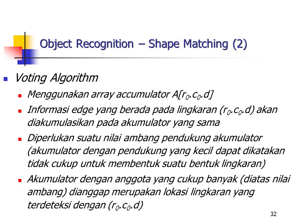 32 Object Recognition – Shape Matching (2) Voting Algorithm Menggunakan array accumulator A[r 0.c 0.d] Informasi edge yang berada pada lingkaran (r 0.