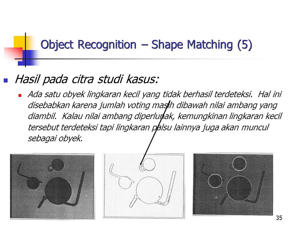 35 Object Recognition – Shape Matching (5) Hasil pada citra studi kasus: Ada satu obyek lingkaran kecil yang tidak berhasil terdeteksi. Hal ini diseba