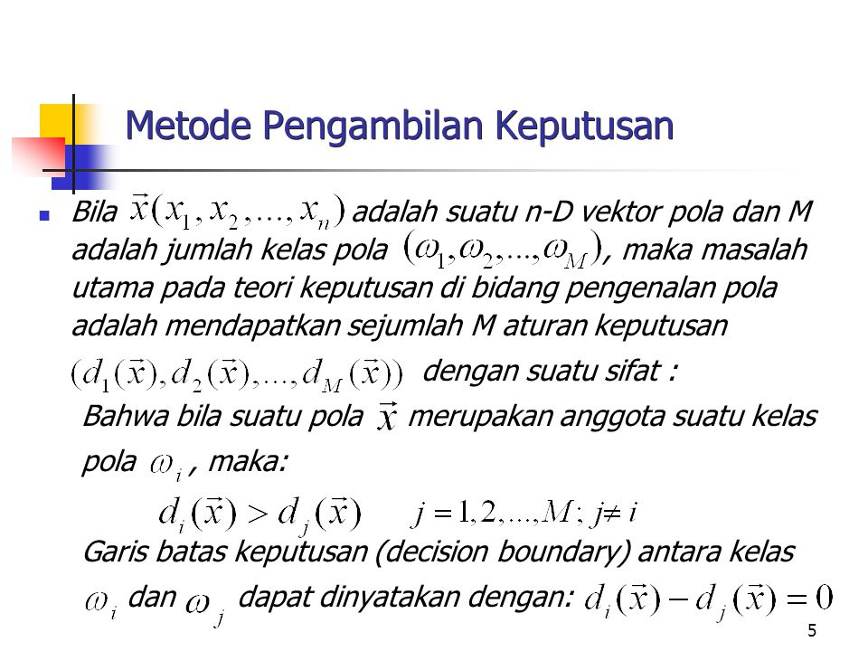 5 Metode Pengambilan Keputusan Bila adalah suatu n-D vektor pola dan M adalah jumlah kelas pola, maka masalah utama pada teori keputusan di bidang pen