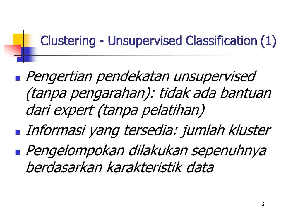 6 Clustering - Unsupervised Classification (1) Pengertian pendekatan unsupervised (tanpa pengarahan): tidak ada bantuan dari expert (tanpa pelatihan)