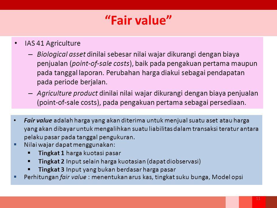 Fair value IAS 41 Agriculture – Biological asset dinilai sebesar nilai wajar dikurangi dengan biaya penjualan (point-of-sale costs), baik pada pengakuan pertama maupun pada tanggal laporan.