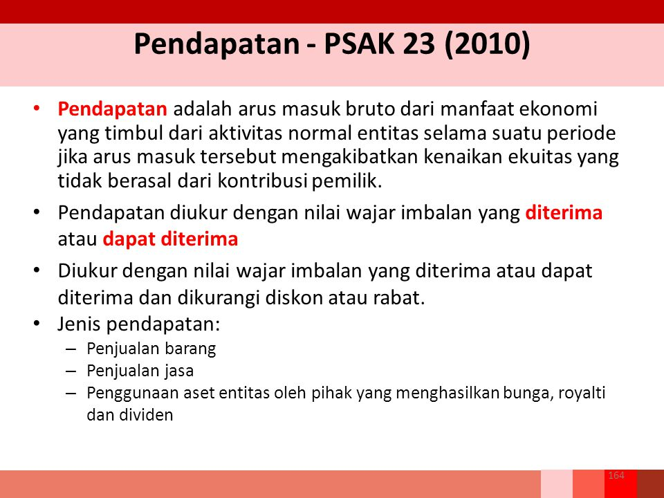 Pendapatan - PSAK 23 (2010) Pendapatan adalah arus masuk bruto dari manfaat ekonomi yang timbul dari aktivitas normal entitas selama suatu periode jika arus masuk tersebut mengakibatkan kenaikan ekuitas yang tidak berasal dari kontribusi pemilik.