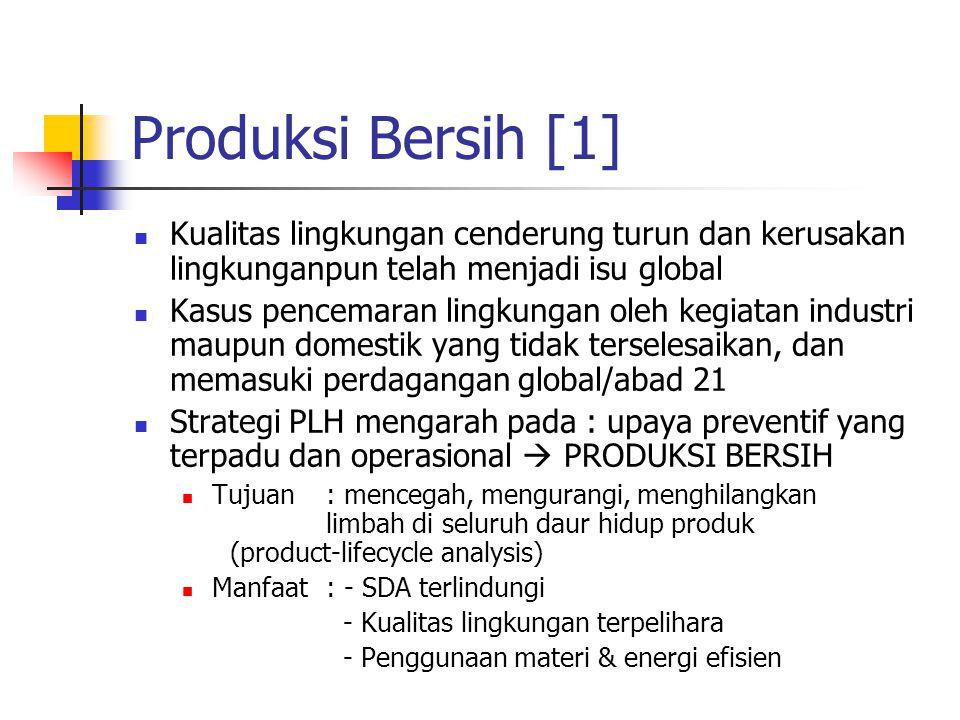 Produksi Bersih [1] Kualitas lingkungan cenderung turun dan kerusakan lingkunganpun telah menjadi isu global Kasus pencemaran lingkungan oleh kegiatan industri maupun domestik yang tidak terselesaikan, dan memasuki perdagangan global/abad 21 Strategi PLH mengarah pada : upaya preventif yang terpadu dan operasional  PRODUKSI BERSIH Tujuan: mencegah, mengurangi, menghilangkan limbah di seluruh daur hidup produk (product-lifecycle analysis) Manfaat: - SDA terlindungi - Kualitas lingkungan terpelihara - Penggunaan materi & energi efisien