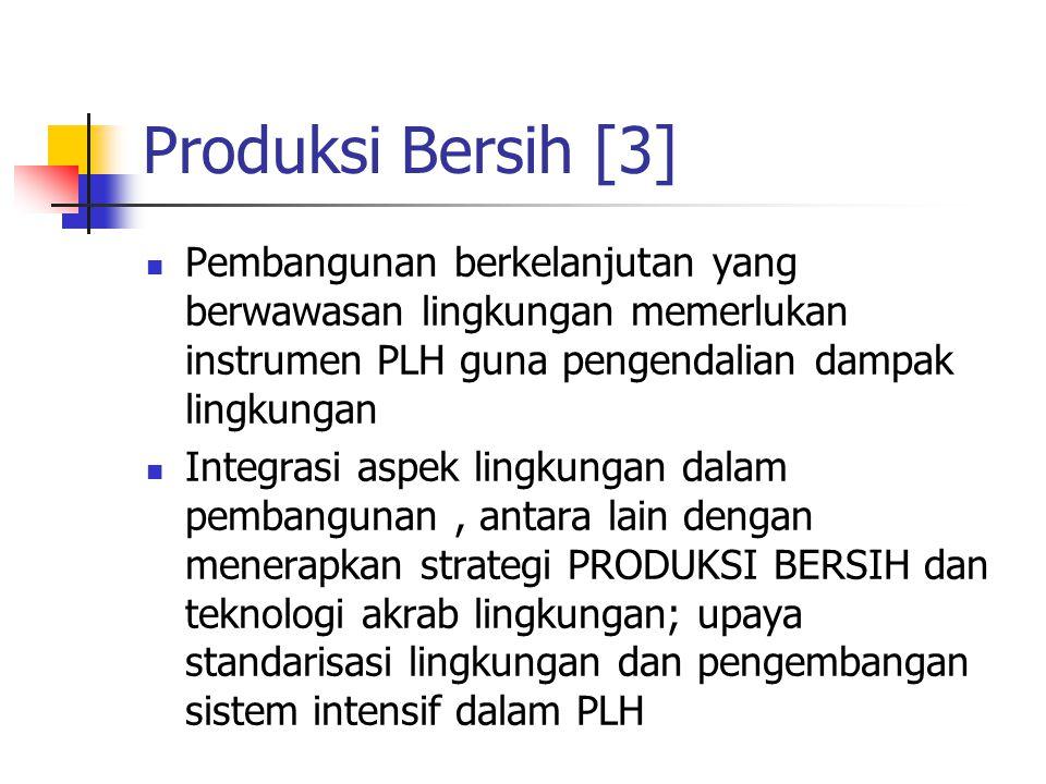Produksi Bersih [3] Pembangunan berkelanjutan yang berwawasan lingkungan memerlukan instrumen PLH guna pengendalian dampak lingkungan Integrasi aspek lingkungan dalam pembangunan, antara lain dengan menerapkan strategi PRODUKSI BERSIH dan teknologi akrab lingkungan; upaya standarisasi lingkungan dan pengembangan sistem intensif dalam PLH