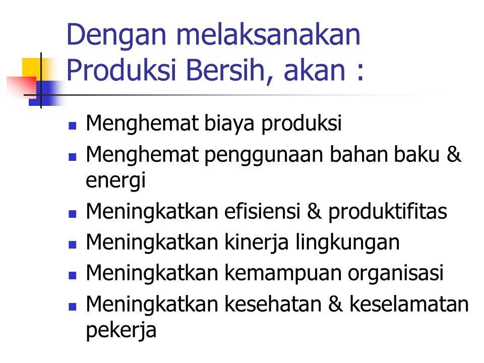 Dengan melaksanakan Produksi Bersih, akan : Menghemat biaya produksi Menghemat penggunaan bahan baku & energi Meningkatkan efisiensi & produktifitas Meningkatkan kinerja lingkungan Meningkatkan kemampuan organisasi Meningkatkan kesehatan & keselamatan pekerja