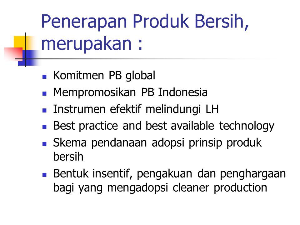 Penerapan Produk Bersih, merupakan : Komitmen PB global Mempromosikan PB Indonesia Instrumen efektif melindungi LH Best practice and best available technology Skema pendanaan adopsi prinsip produk bersih Bentuk insentif, pengakuan dan penghargaan bagi yang mengadopsi cleaner production