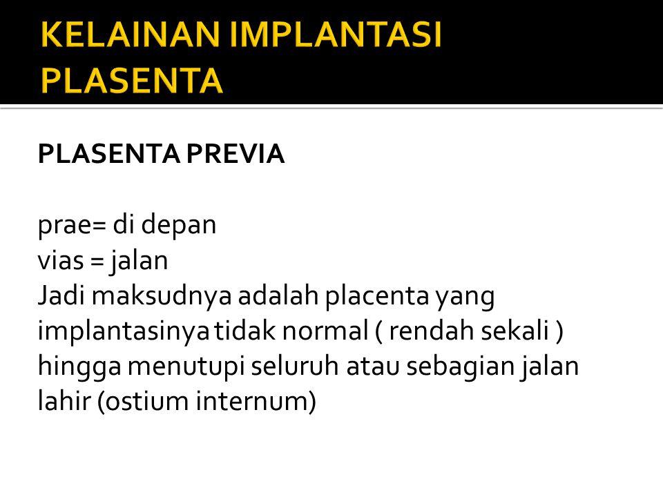 PLASENTA PREVIA prae= di depan vias = jalan Jadi maksudnya adalah placenta yang implantasinya tidak normal ( rendah sekali ) hingga menutupi seluruh a