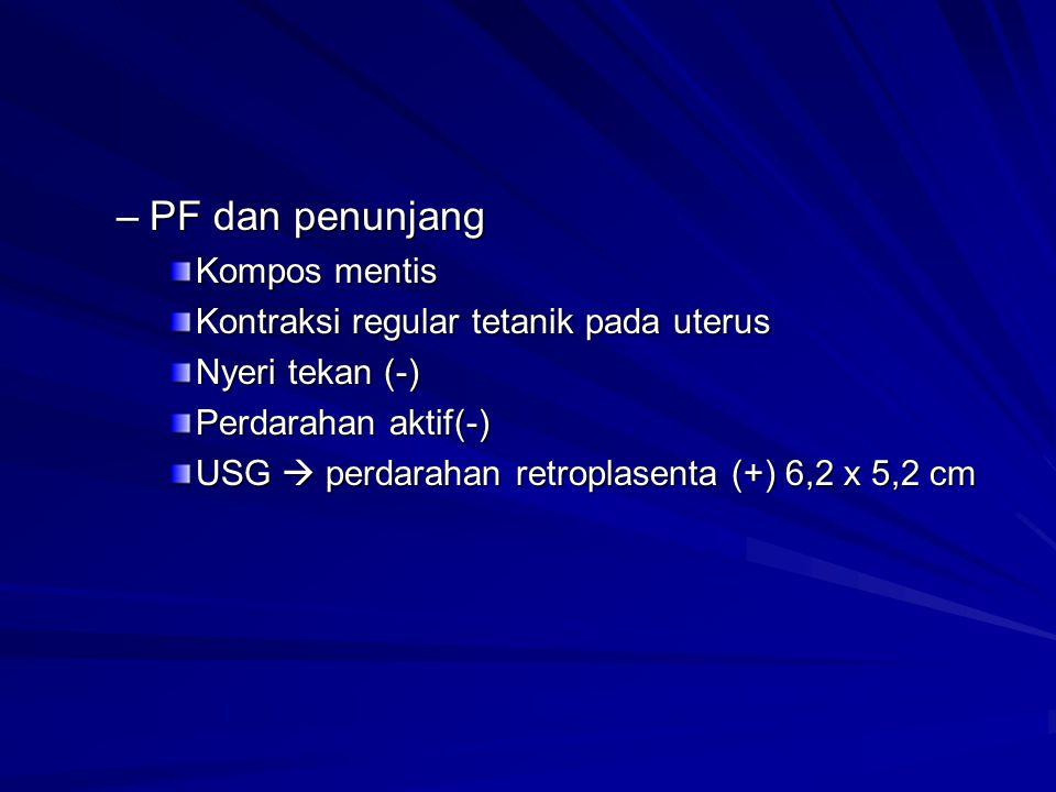 –PF dan penunjang Kompos mentis Kontraksi regular tetanik pada uterus Nyeri tekan (-) Perdarahan aktif(-) USG  perdarahan retroplasenta (+) 6,2 x 5,2