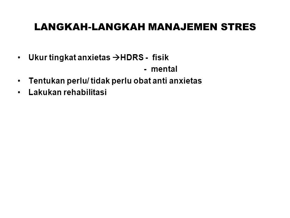 LANGKAH-LANGKAH MANAJEMEN STRES Ukur tingkat anxietas  HDRS - fisik - mental Tentukan perlu/ tidak perlu obat anti anxietas Lakukan rehabilitasi