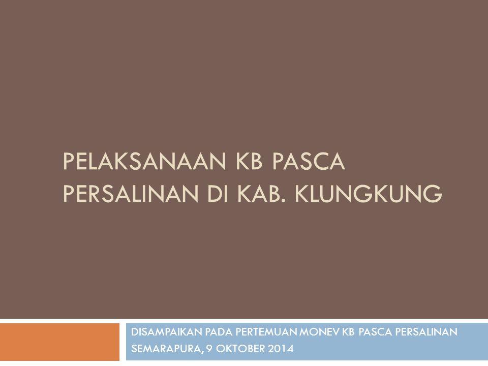 PELAKSANAAN KB PASCA PERSALINAN DI KAB. KLUNGKUNG DISAMPAIKAN PADA PERTEMUAN MONEV KB PASCA PERSALINAN SEMARAPURA, 9 OKTOBER 2014