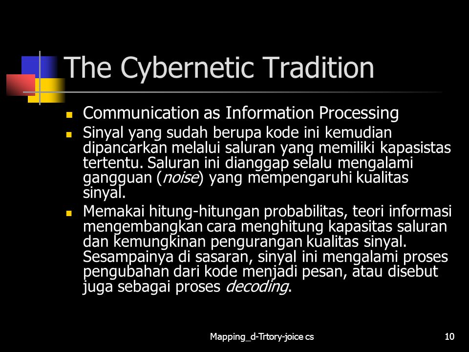 Mapping_d-Trtory-joice cs10 The Cybernetic Tradition Communication as Information Processing Sinyal yang sudah berupa kode ini kemudian dipancarkan melalui saluran yang memiliki kapasistas tertentu.