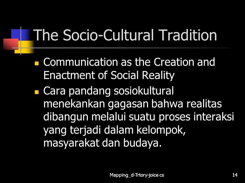 Mapping_d-Trtory-joice cs14 The Socio-Cultural Tradition Communication as the Creation and Enactment of Social Reality Cara pandang sosiokultural mene