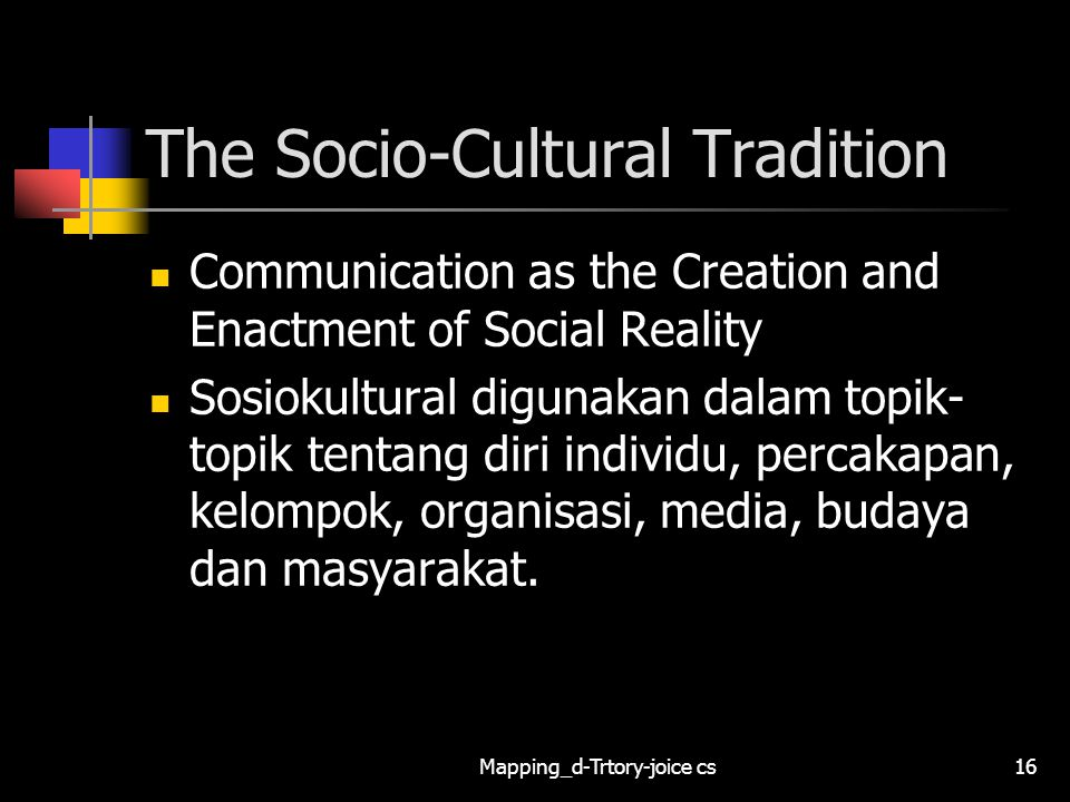 Mapping_d-Trtory-joice cs16 The Socio-Cultural Tradition Communication as the Creation and Enactment of Social Reality Sosiokultural digunakan dalam topik- topik tentang diri individu, percakapan, kelompok, organisasi, media, budaya dan masyarakat.