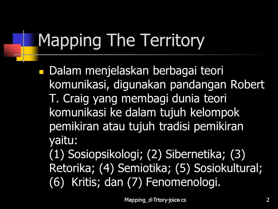 Mapping_d-Trtory-joice cs23 FENCING THE FIELD OF COMMUNICATION THEORY Berbagai perbedaan yang terkandung dalam masing-masing kelompok tradisi komunikasi tersebut mempengaruhi pada cara melakukan riset atau penelitian komunikasi dan mempengaruhi pilihan teori yang akan digunakan.