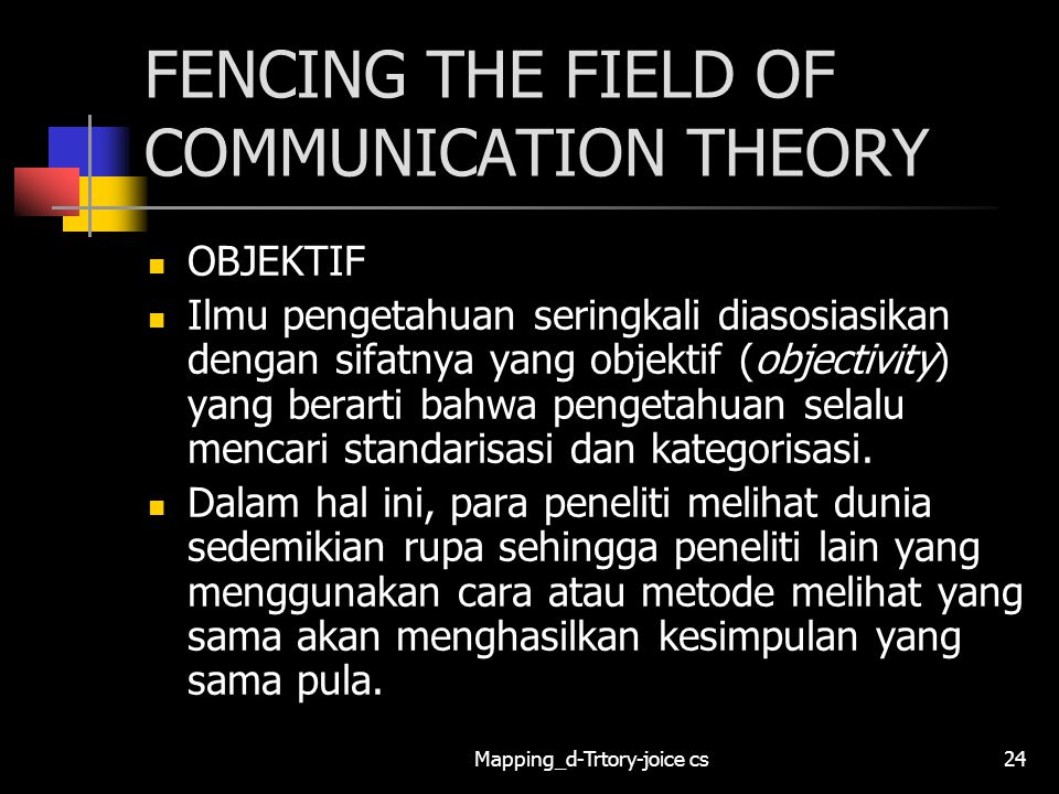 Mapping_d-Trtory-joice cs24 FENCING THE FIELD OF COMMUNICATION THEORY OBJEKTIF Ilmu pengetahuan seringkali diasosiasikan dengan sifatnya yang objektif (objectivity) yang berarti bahwa pengetahuan selalu mencari standarisasi dan kategorisasi.