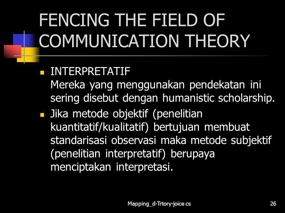 Mapping_d-Trtory-joice cs26 FENCING THE FIELD OF COMMUNICATION THEORY INTERPRETATIF Mereka yang menggunakan pendekatan ini sering disebut dengan human