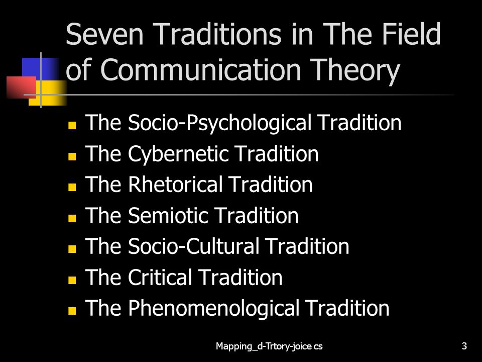 Mapping_d-Trtory-joice cs3 Seven Traditions in The Field of Communication Theory The Socio-Psychological Tradition The Cybernetic Tradition The Rhetorical Tradition The Semiotic Tradition The Socio-Cultural Tradition The Critical Tradition The Phenomenological Tradition