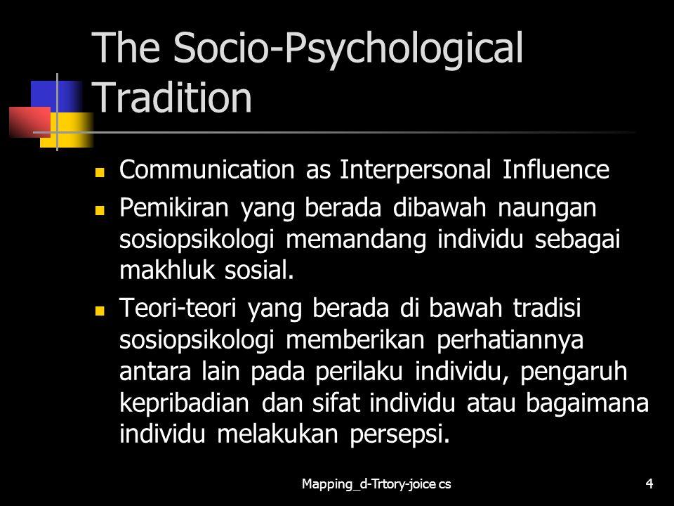 Mapping_d-Trtory-joice cs5 The Socio-Psychological Tradition Communication as Interpersonal Influence Sosiopsikologi digunakan dalam topik- topik tentang diri individu, pesan, percakapan, hubungan interpersonal, kelompok, organisasi, media, budaya dan masyarakat.