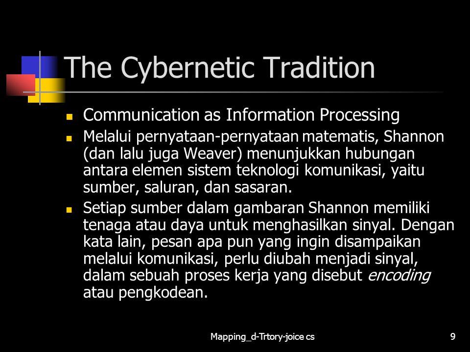Mapping_d-Trtory-joice cs10 The Cybernetic Tradition Communication as Information Processing Sinyal yang sudah berupa kode ini kemudian dipancarkan melalui saluran yang memiliki kapasistas tertentu.
