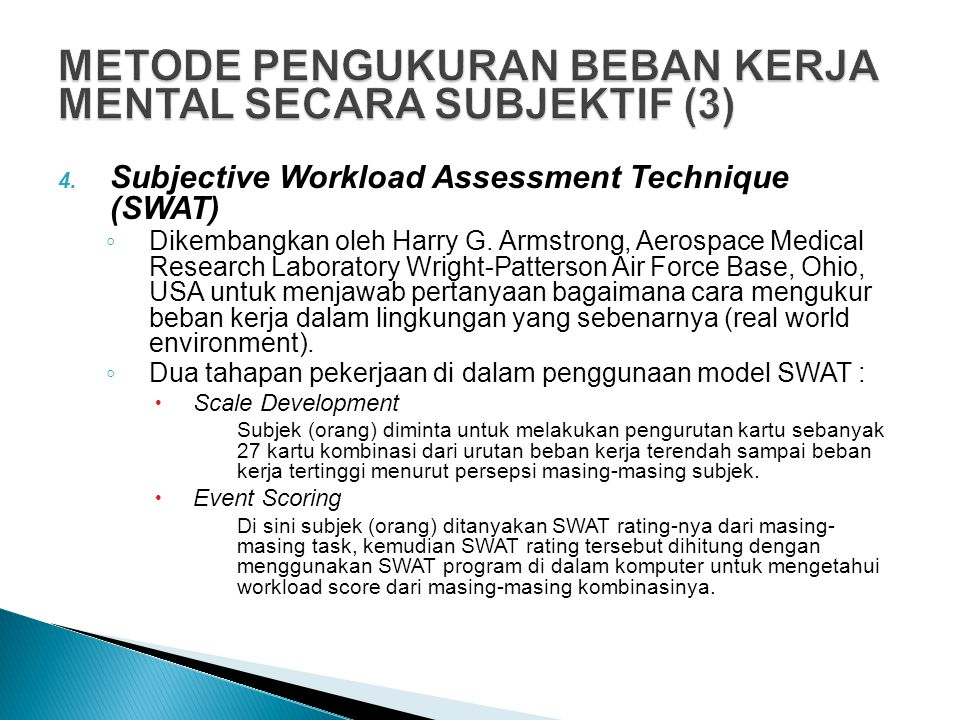 4. Subjective Workload Assessment Technique (SWAT) ◦ Dikembangkan oleh Harry G. Armstrong, Aerospace Medical Research Laboratory Wright-Patterson Air