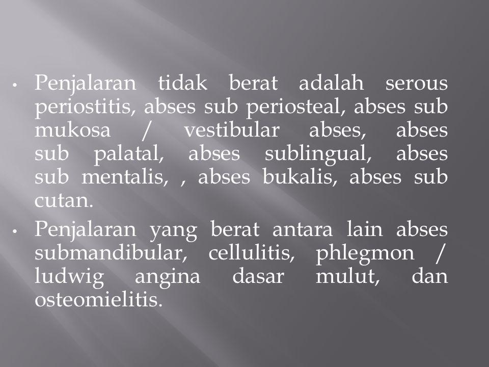 Penjalaran tidak berat adalah serous periostitis, abses sub periosteal, abses sub mukosa / vestibular abses, abses sub palatal, abses sublingual, abses sub mentalis,, abses bukalis, abses sub cutan.