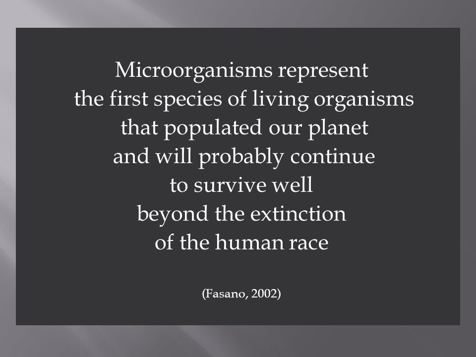 Microorganisms represent the first species of living organisms that populated our planet and will probably continue to survive well beyond the extinct