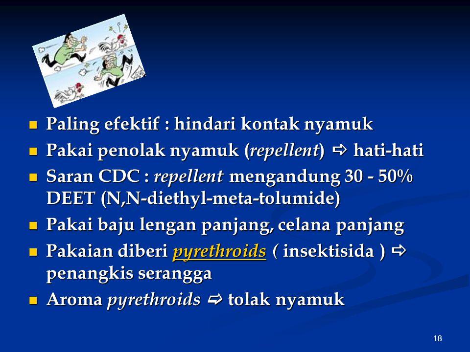 18 Paling efektif : hindari kontak nyamuk Paling efektif : hindari kontak nyamuk Pakai penolak nyamuk ( repellent )  hati-hati Pakai penolak nyamuk ( repellent )  hati-hati Saran CDC : repellent mengandung 30 - 50% DEET (N,N-diethyl-meta-tolumide) Saran CDC : repellent mengandung 30 - 50% DEET (N,N-diethyl-meta-tolumide) Pakai baju lengan panjang, celana panjang Pakai baju lengan panjang, celana panjang Pakaian diberi pyrethroids ( insektisida )  penangkis serangga Pakaian diberi pyrethroids ( insektisida )  penangkis serangga pyrethroids Aroma pyrethroids  tolak nyamuk Aroma pyrethroids  tolak nyamuk
