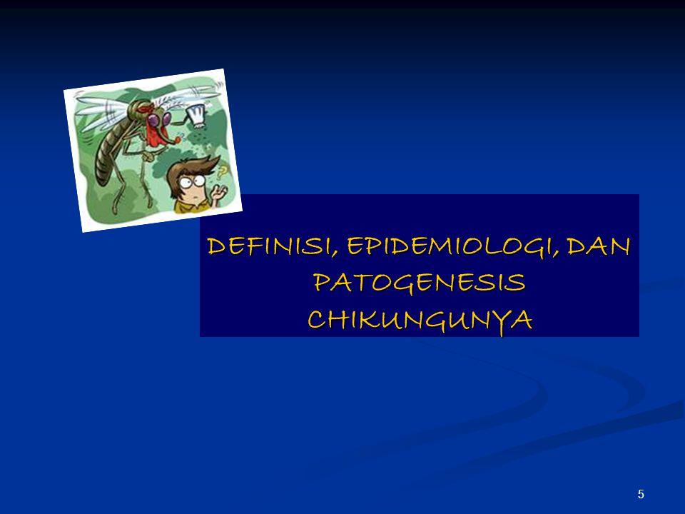 5 DEFINISI, EPIDEMIOLOGI, DAN PATOGENESIS CHIKUNGUNYA