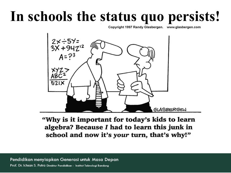 In schools the status quo persists! Pendidikan menyiapkan Generasi untuk Masa Depan Prof. Dr. Ichsan S. Putra Direktur Pendidikan - Institut Teknologi