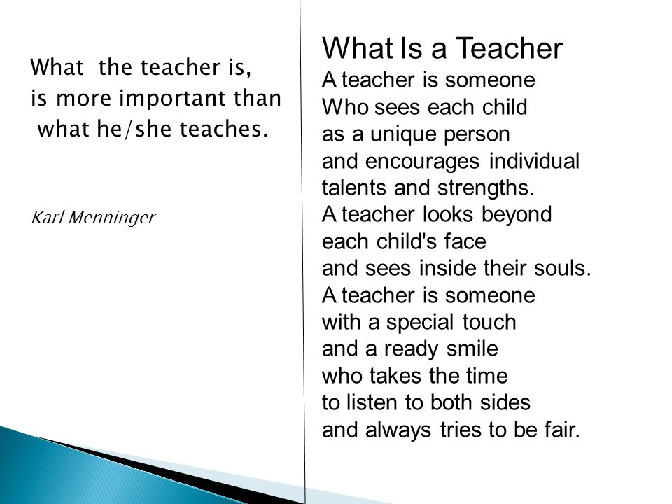 What the teacher is, is more important than what he/she teaches. Karl Menninger What Is a Teacher A teacher is someone Who sees each child as a unique