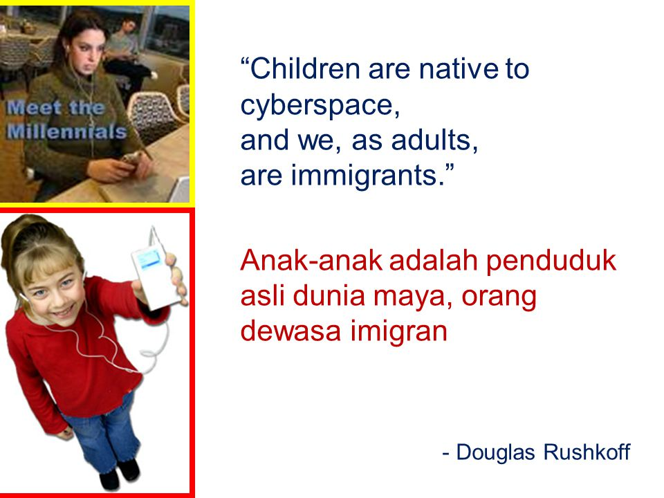 """""""Children are native to cyberspace, and we, as adults, are immigrants."""" Anak-anak adalah penduduk asli dunia maya, orang dewasa imigran - Douglas Rush"""
