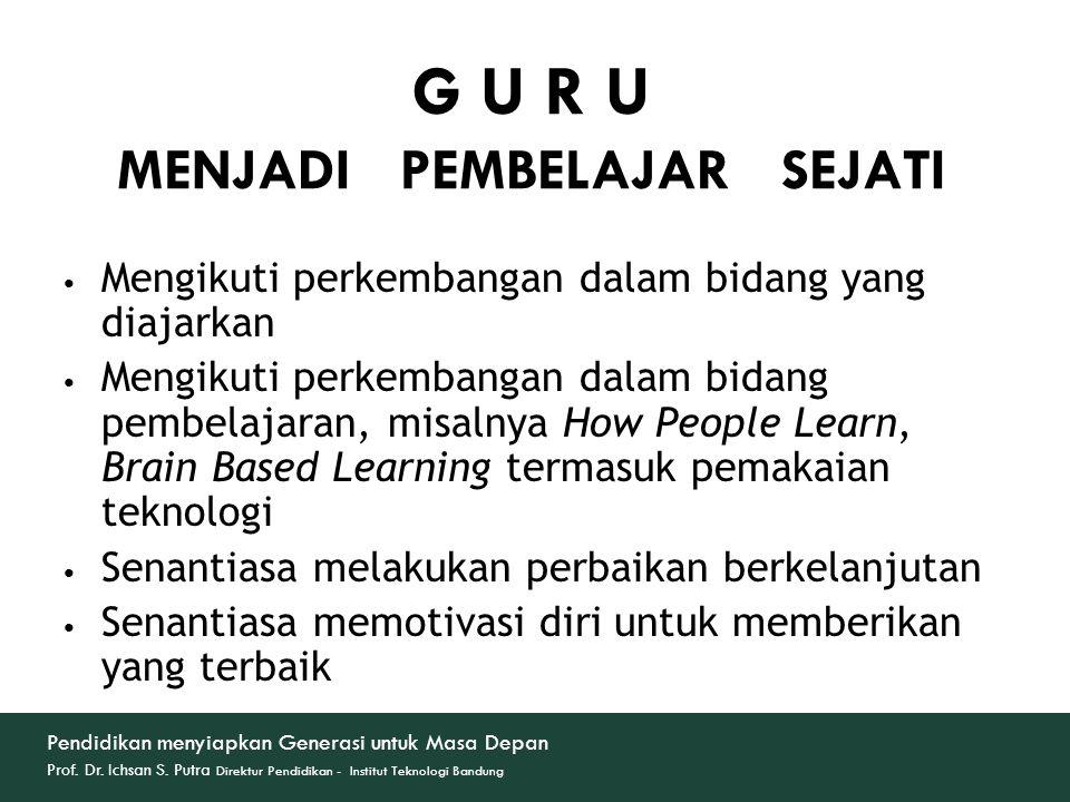 G U R U MENJADI PEMBELAJAR SEJATI Mengikuti perkembangan dalam bidang yang diajarkan Mengikuti perkembangan dalam bidang pembelajaran, misalnya How Pe