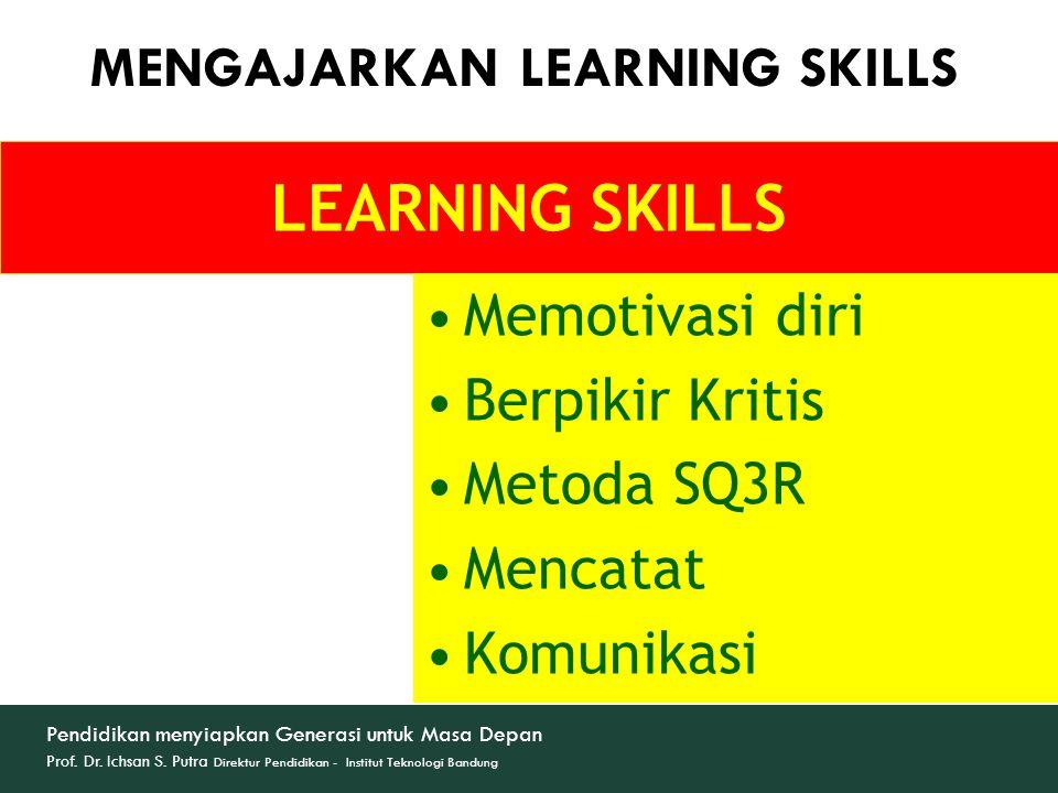 LEARNING SKILLS Memotivasi diri Berpikir Kritis Metoda SQ3R Mencatat Komunikasi MENGAJARKAN LEARNING SKILLS Pendidikan menyiapkan Generasi untuk Masa Depan Prof.