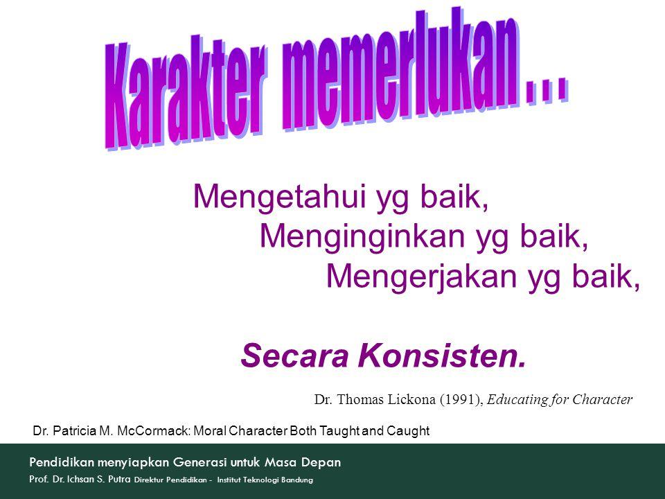 Mengetahui yg baik, Menginginkan yg baik, Mengerjakan yg baik, Secara Konsisten. Dr. Thomas Lickona (1991), Educating for Character Dr. Patricia M. Mc