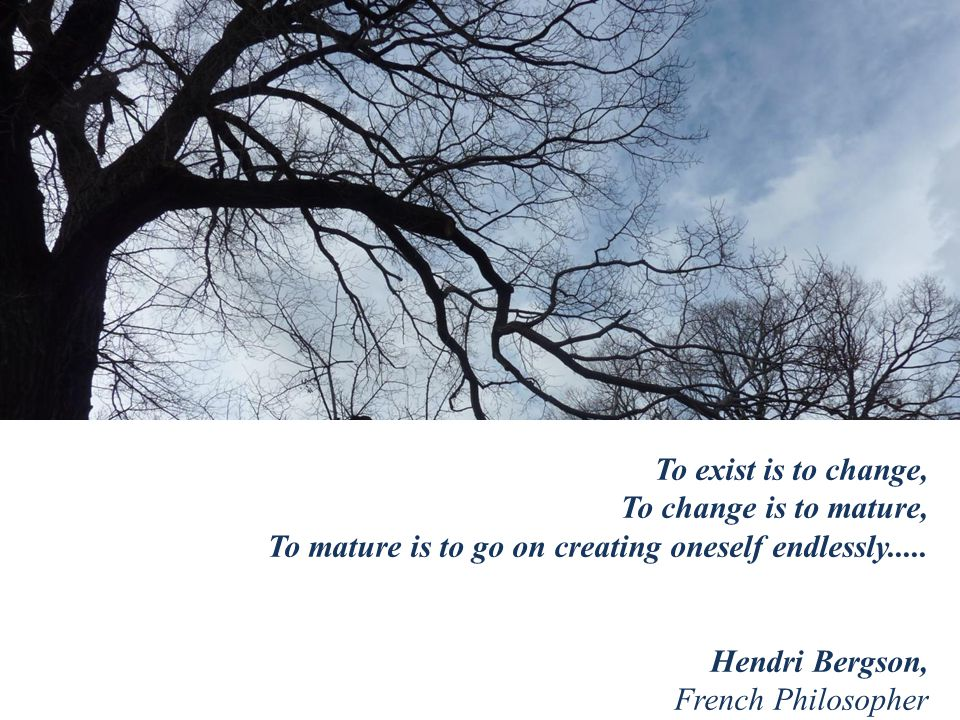 To exist is to change, To change is to mature, To mature is to go on creating oneself endlessly.....