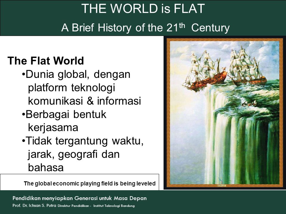 THE WORLD is FLAT A Brief History of the 21 th Century The Flat World Dunia global, dengan platform teknologi komunikasi & informasi Berbagai bentuk k