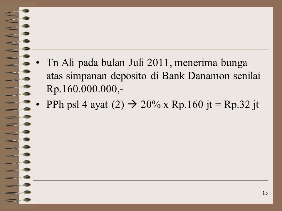 Tn Ali pada bulan Juli 2011, menerima bunga atas simpanan deposito di Bank Danamon senilai Rp.160.000.000,- PPh psl 4 ayat (2)  20% x Rp.160 jt = Rp.32 jt 13