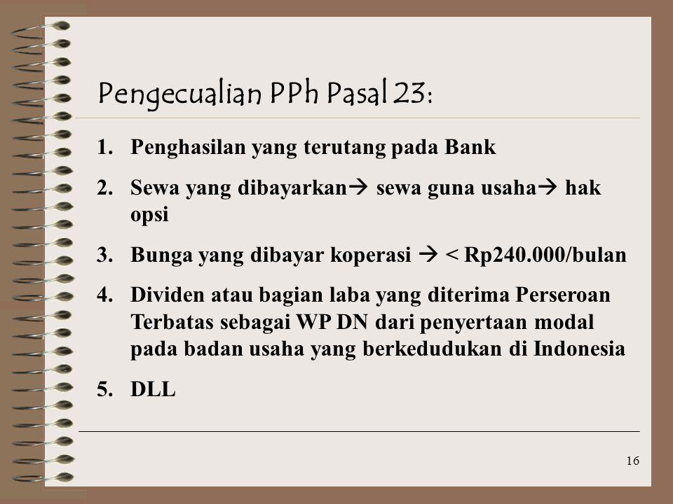 16 Pengecualian PPh Pasal 23: 1.Penghasilan yang terutang pada Bank 2.Sewa yang dibayarkan  sewa guna usaha  hak opsi 3.Bunga yang dibayar koperasi  < Rp240.000/bulan 4.Dividen atau bagian laba yang diterima Perseroan Terbatas sebagai WP DN dari penyertaan modal pada badan usaha yang berkedudukan di Indonesia 5.DLL