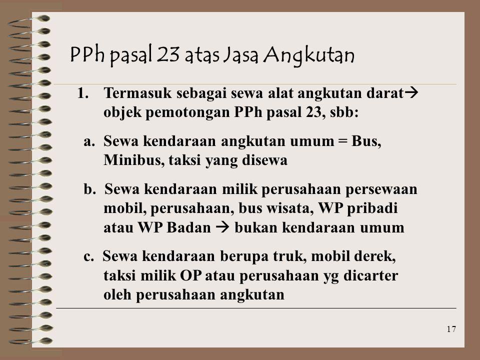 17 PPh pasal 23 atas Jasa Angkutan 1.Termasuk sebagai sewa alat angkutan darat  objek pemotongan PPh pasal 23, sbb: a.