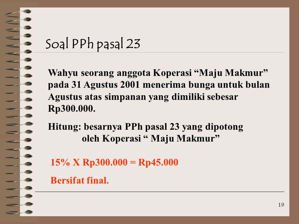 19 Soal PPh pasal 23 Wahyu seorang anggota Koperasi Maju Makmur pada 31 Agustus 2001 menerima bunga untuk bulan Agustus atas simpanan yang dimiliki sebesar Rp300.000.