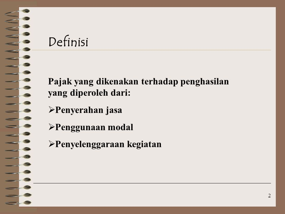 2 Definisi Pajak yang dikenakan terhadap penghasilan yang diperoleh dari:  Penyerahan jasa  Penggunaan modal  Penyelenggaraan kegiatan