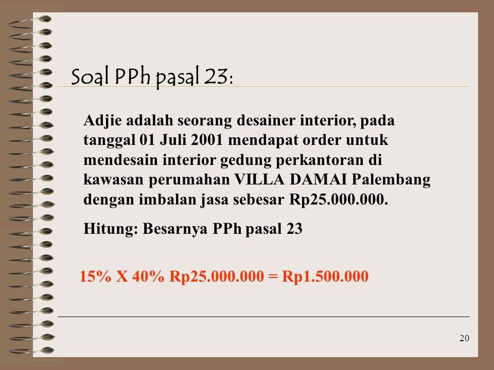 20 Soal PPh pasal 23: Adjie adalah seorang desainer interior, pada tanggal 01 Juli 2001 mendapat order untuk mendesain interior gedung perkantoran di kawasan perumahan VILLA DAMAI Palembang dengan imbalan jasa sebesar Rp25.000.000.