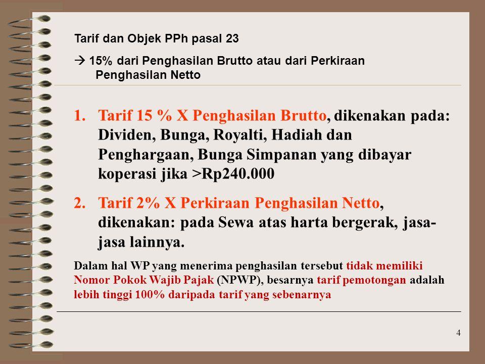 4 Tarif dan Objek PPh pasal 23  15% dari Penghasilan Brutto atau dari Perkiraan Penghasilan Netto 1.Tarif 15 % X Penghasilan Brutto, dikenakan pada: Dividen, Bunga, Royalti, Hadiah dan Penghargaan, Bunga Simpanan yang dibayar koperasi jika >Rp240.000 2.Tarif 2% X Perkiraan Penghasilan Netto, dikenakan: pada Sewa atas harta bergerak, jasa- jasa lainnya.