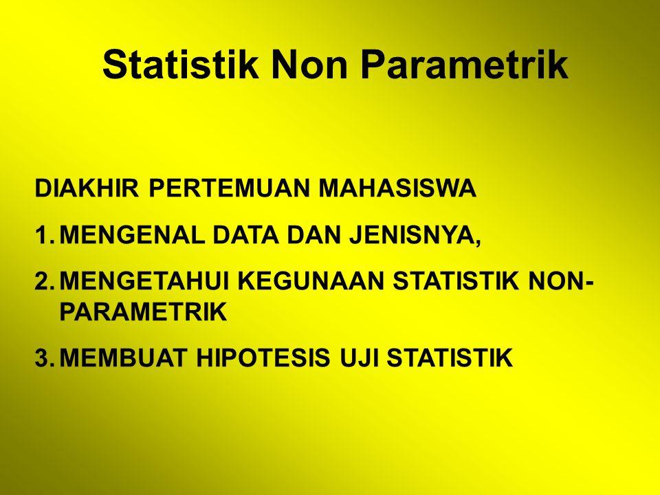 Statistik Non Parametrik DIAKHIR PERTEMUAN MAHASISWA 1.MENGENAL DATA DAN JENISNYA, 2.MENGETAHUI KEGUNAAN STATISTIK NON- PARAMETRIK 3.MEMBUAT HIPOTESIS