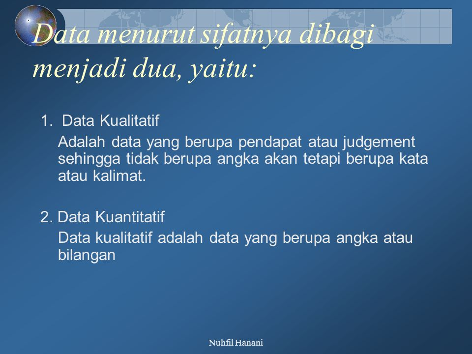 Nuhfil Hanani Data menurut sifatnya dibagi menjadi dua, yaitu: 1. Data Kualitatif Adalah data yang berupa pendapat atau judgement sehingga tidak berup