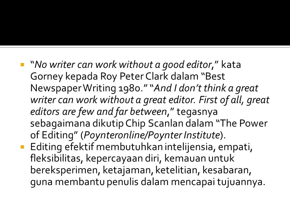  No writer can work without a good editor, kata Gorney kepada Roy Peter Clark dalam Best Newspaper Writing 1980. And I don't think a great writer can work without a great editor.