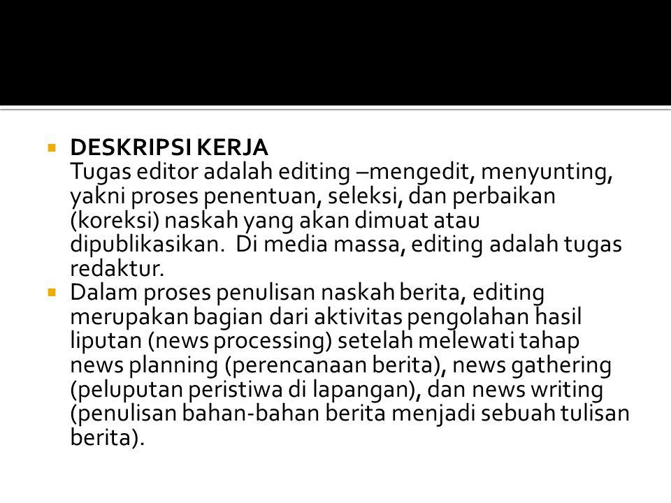  DESKRIPSI KERJA Tugas editor adalah editing –mengedit, menyunting, yakni proses penentuan, seleksi, dan perbaikan (koreksi) naskah yang akan dimuat