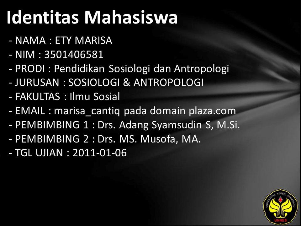 Identitas Mahasiswa - NAMA : ETY MARISA - NIM : 3501406581 - PRODI : Pendidikan Sosiologi dan Antropologi - JURUSAN : SOSIOLOGI & ANTROPOLOGI - FAKULTAS : Ilmu Sosial - EMAIL : marisa_cantiq pada domain plaza.com - PEMBIMBING 1 : Drs.